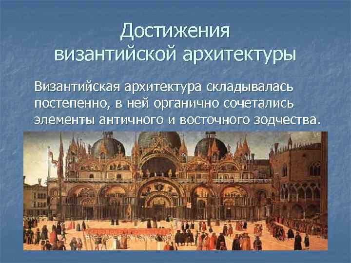 Достижения византийской архитектуры Византийская архитектура складывалась постепенно, в ней органично сочетались элементы античного и