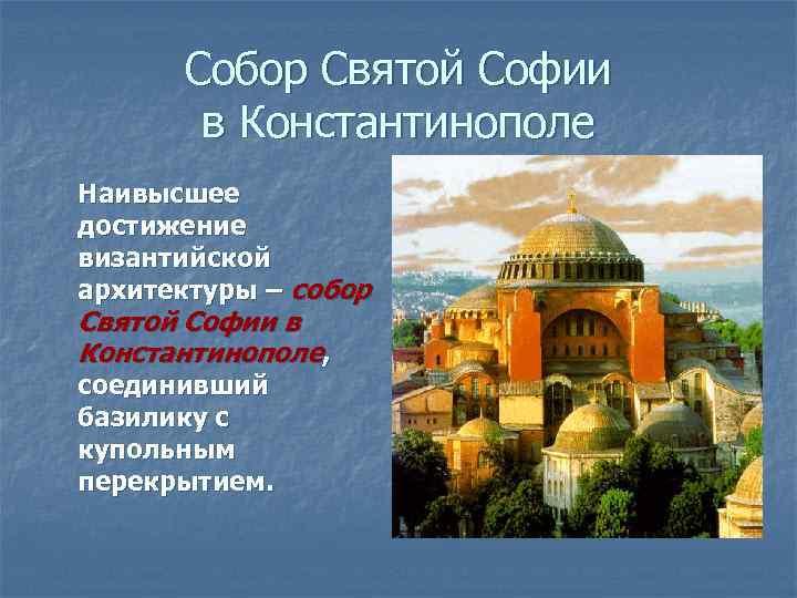 Собор Святой Софии в Константинополе Наивысшее достижение византийской архитектуры – собор Святой Софии в