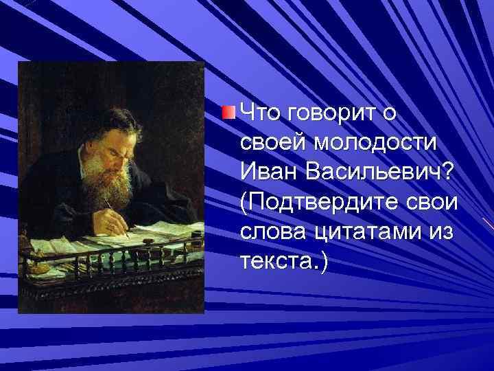 Что говорит о своей молодости Иван Васильевич? (Подтвердите свои слова цитатами из текста. )