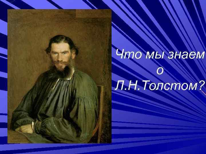 Что мы знаем о Л. Н. Толстом?
