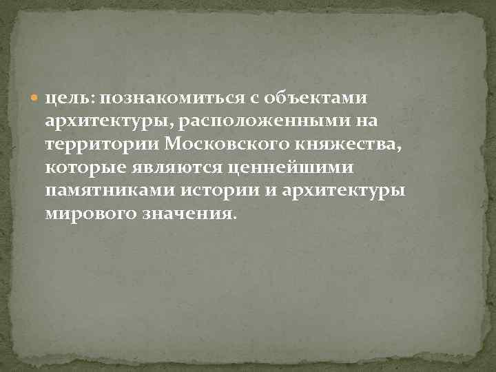 цель: познакомиться с объектами архитектуры, расположенными на территории Московского княжества, которые являются ценнейшими