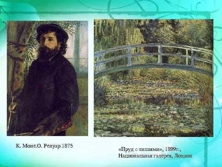 К. Моне. О. Ренуар 1875 «Пруд с лилиями» , 1899 г. , Национальная галерея,