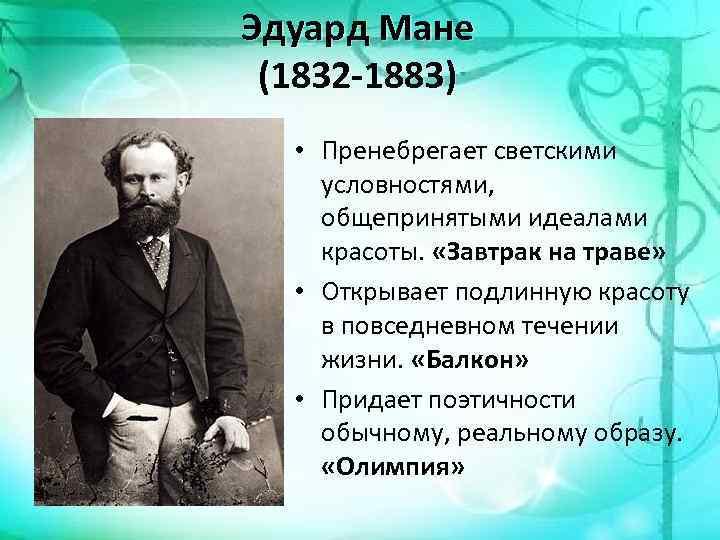 Эдуард Мане (1832 -1883) • Пренебрегает светскими условностями, общепринятыми идеалами красоты. «Завтрак на траве»
