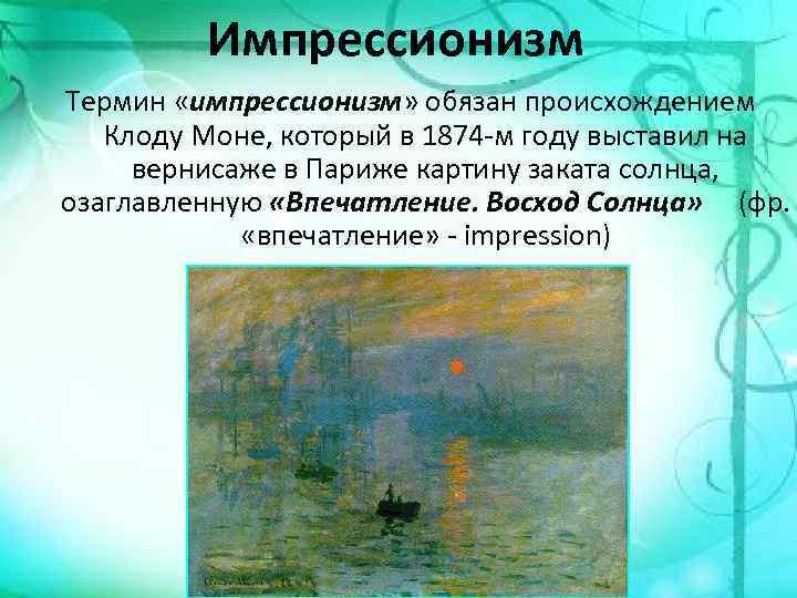 Импрессионизм Термин «импрессионизм» обязан происхождением Клоду Моне, который в 1874 -м году выставил на
