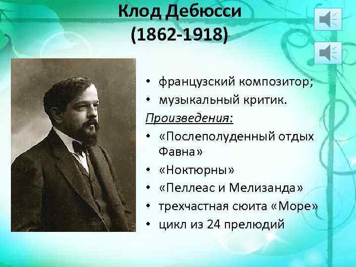 Клод Дебюсси (1862 -1918) • французский композитор; • музыкальный критик. Произведения: • «Послеполуденный отдых