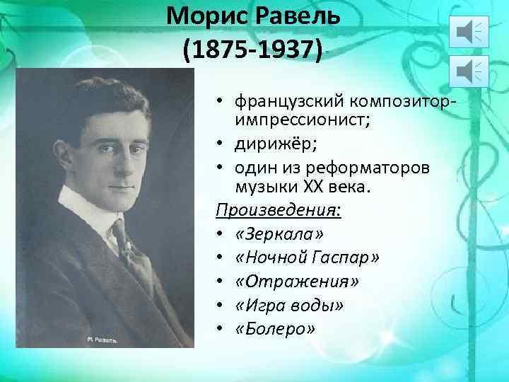 Морис Равель (1875 -1937) • французский композиторимпрессионист; • дирижёр; • один из реформаторов музыки