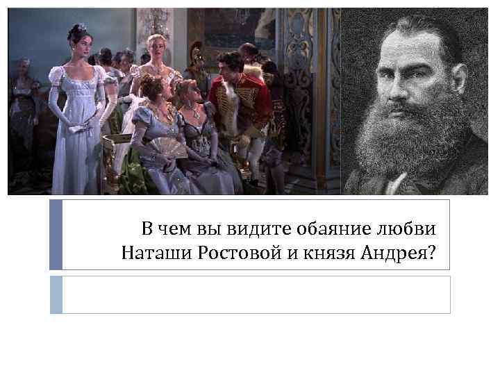 В чем вы видите обаяние любви Наташи Ростовой и князя Андрея?