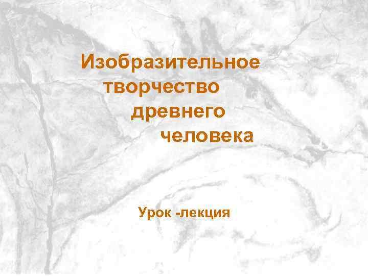 Изобразительное творчество древнего человека Урок - лекция Урок -лекция