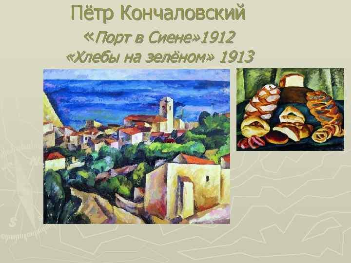 Пётр Кончаловский «Порт в Сиене» 1912 «Хлебы на зелёном» 1913