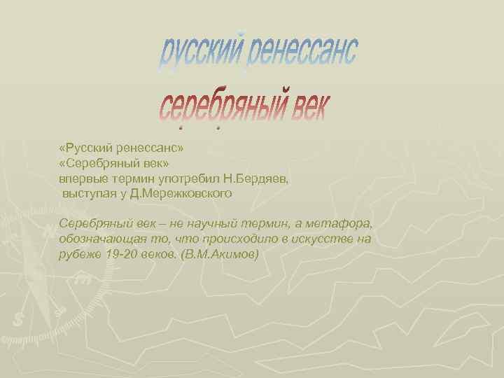 «Русский ренессанс» «Серебряный век» впервые термин употребил Н. Бердяев, выступая у Д. Мережковского