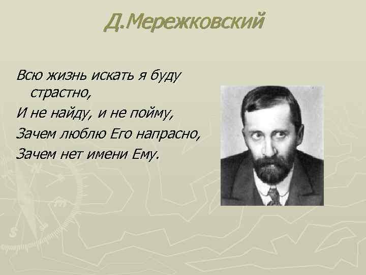 Д. Мережковский Всю жизнь искать я буду страстно, И не найду, и не пойму,