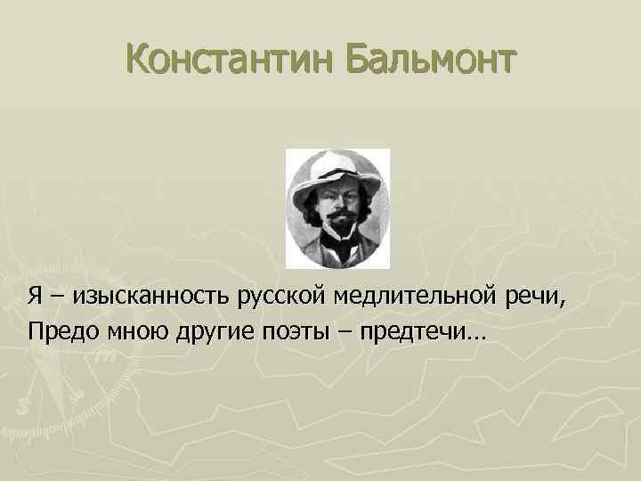 Константин Бальмонт Я – изысканность русской медлительной речи, Предо мною другие поэты – предтечи…