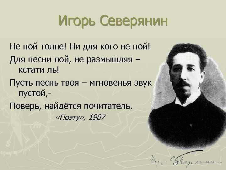 Игорь Северянин Не пой толпе! Ни для кого не пой! Для песни пой, не