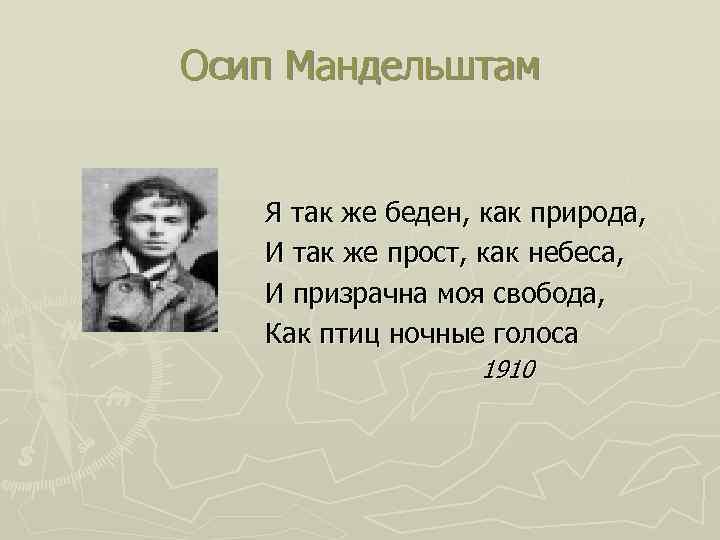 Осип Мандельштам Я так же беден, как природа, И так же прост, как небеса,