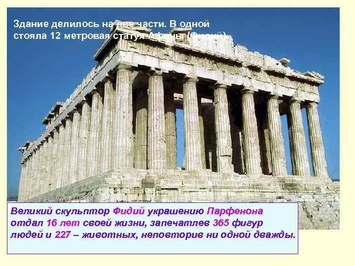 Здание делилось на две части. В одной стояла 12 метровая статуя Афины (Фидий). В