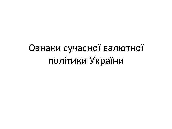 Ознаки сучасної валютної політики України