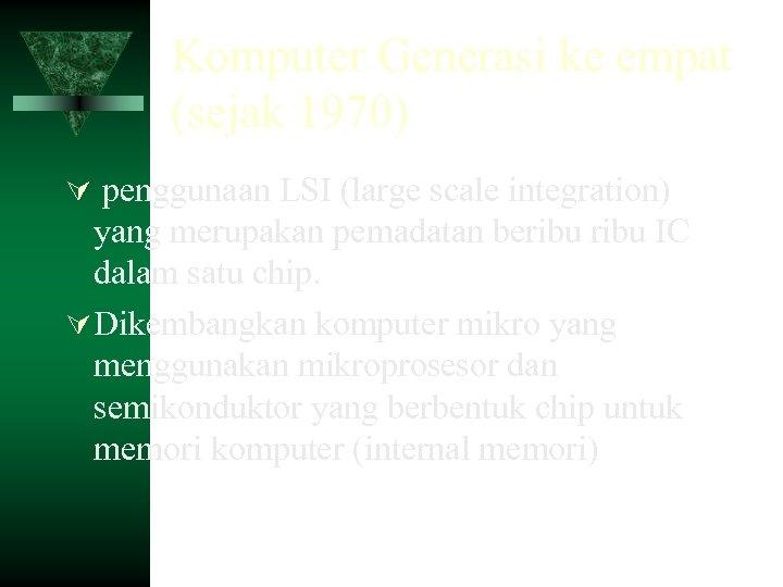 Komputer Generasi ke empat (sejak 1970) penggunaan LSI (large scale integration) yang merupakan pemadatan