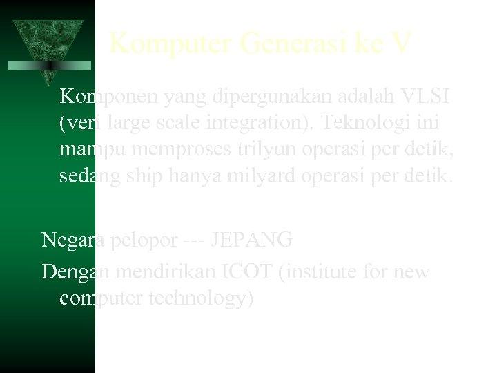 Komputer Generasi ke V Komponen yang dipergunakan adalah VLSI (veri large scale integration). Teknologi