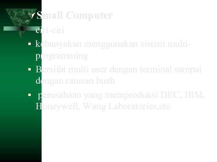 Small Computer ciri-ciri kebanyakan menggunakan sistem multiprogramming Bersifat multi user dengan terminal sampai