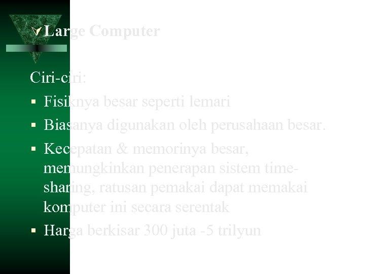 Large Computer Ciri-ciri: Fisiknya besar seperti lemari Biasanya digunakan oleh perusahaan besar. Kecepatan