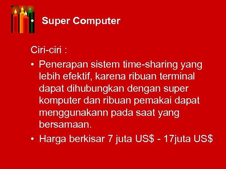 • Super Computer Ciri-ciri : • Penerapan sistem time-sharing yang lebih efektif, karena