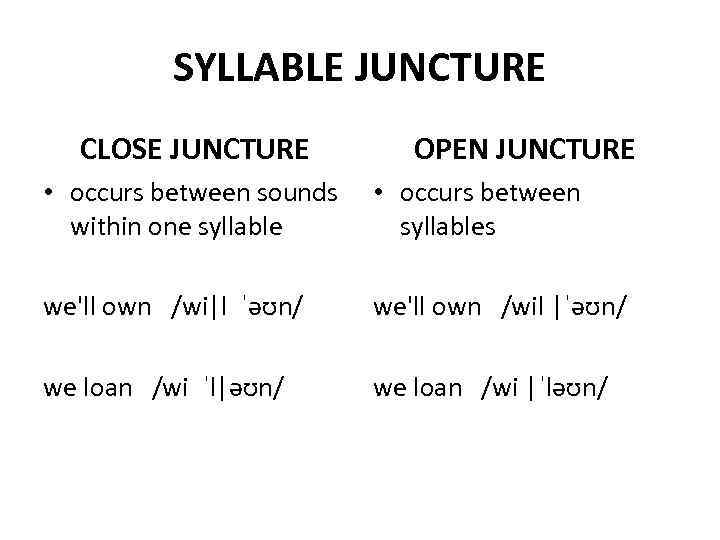SYLLABLE JUNCTURE CLOSE JUNCTURE OPEN JUNCTURE • occurs between sounds within one syllable •