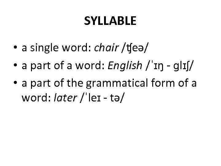 SYLLABLE • a single word: chair /ʧeə/ • a part of a word: English