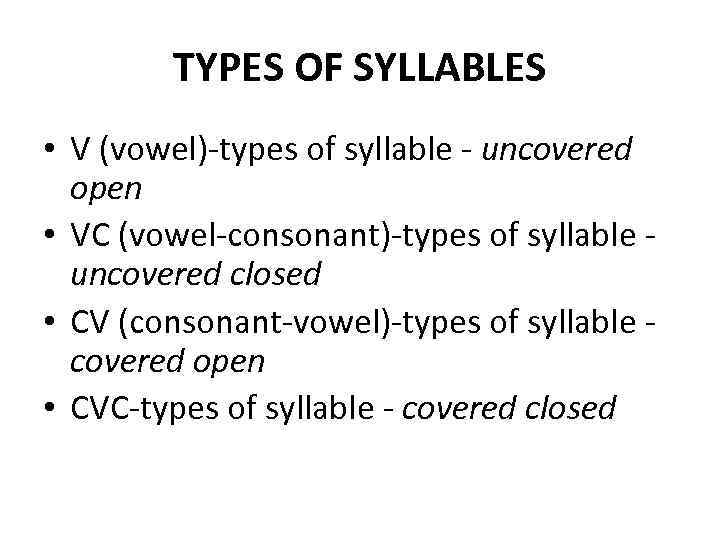 TYPES OF SYLLABLES • V (vowel)-types of syllable - uncovered open • VC (vowel-consonant)-types