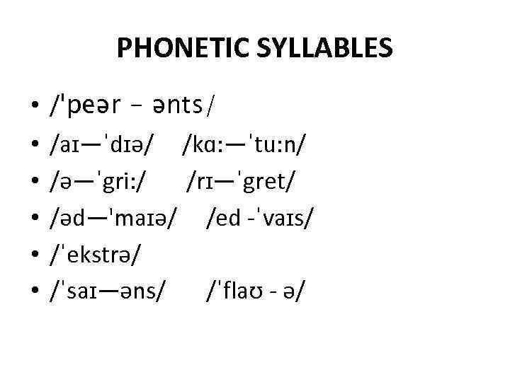 PHONETIC SYLLABLES • • • /ˈpeər - ənts/ /aɪ—ˈdɪǝ/ /kɑ: —ˈtu: n/ /ǝ—ˈgri: /