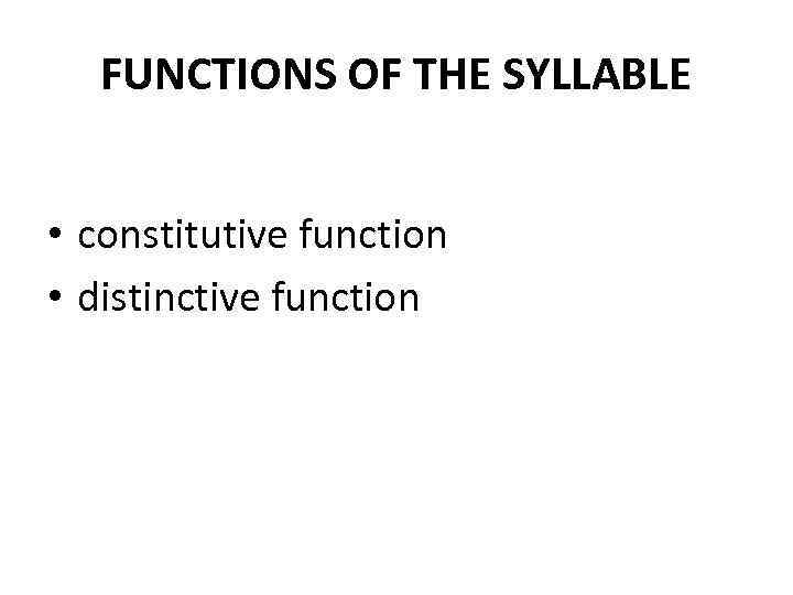 FUNCTIONS OF THE SYLLABLE • constitutive function • distinctive function