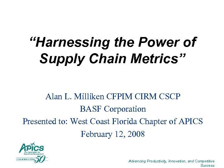 """Harnessing the Power of Supply Chain Metrics"" Alan L. Milliken CFPIM CIRM CSCP BASF"