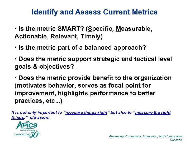 Identify and Assess Current Metrics • Is the metric SMART? (Specific, Measurable, Actionable, Relevant,