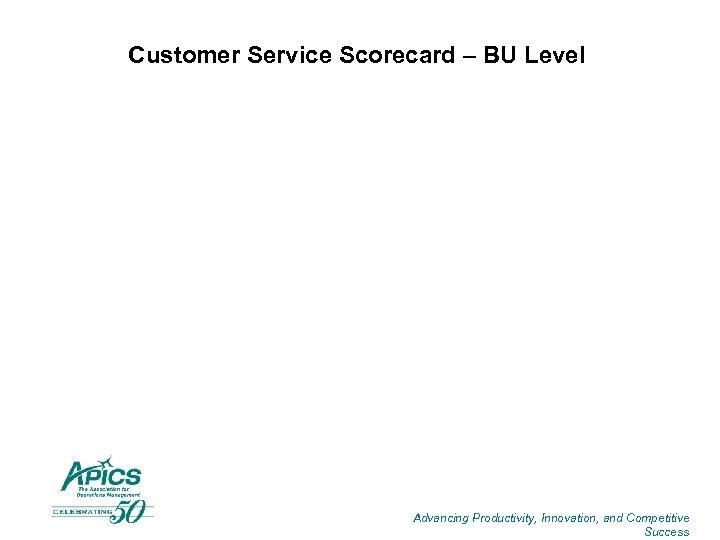 Customer Service Scorecard – BU Level Advancing Productivity, Innovation, and Competitive Success
