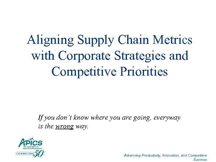 Aligning Supply Chain Metrics with Corporate Strategies and Competitive Priorities If you don't know