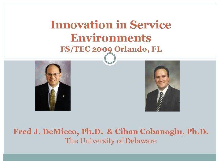 Innovation in Service Environments FS/TEC 2009 Orlando, FL Fred J. De. Micco, Ph. D.