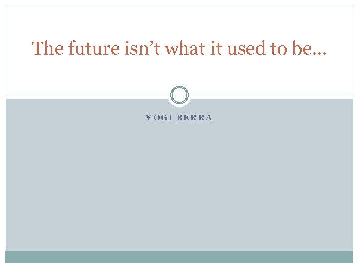The future isn't what it used to be… YOGI BERRA