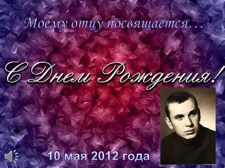 Моему отцу посвящается… 10 мая 2012 года