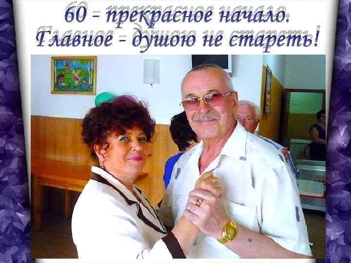 60 - прекрасное начало. Главное - душою не стареть! 60 - быть может, и