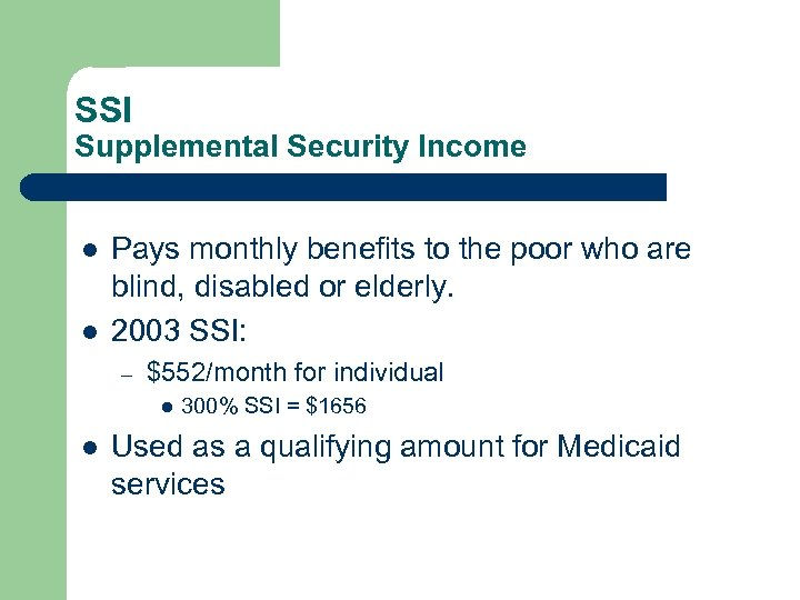 SSI Supplemental Security Income l l Pays monthly benefits to the poor who are