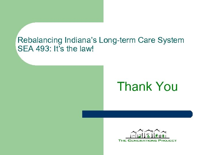 Rebalancing Indiana's Long-term Care System SEA 493: It's the law! Thank You