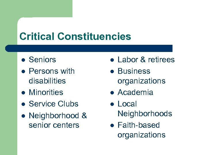 Critical Constituencies l l l Seniors Persons with disabilities Minorities Service Clubs Neighborhood &