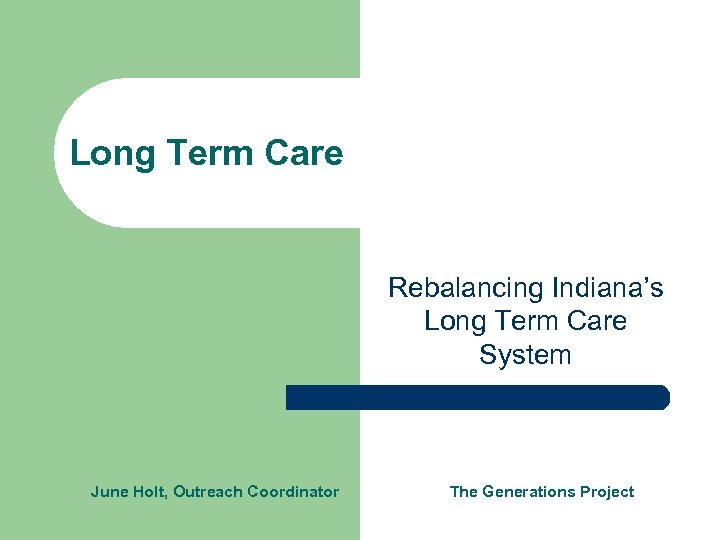 Long Term Care Rebalancing Indiana's Long Term Care System June Holt, Outreach Coordinator The