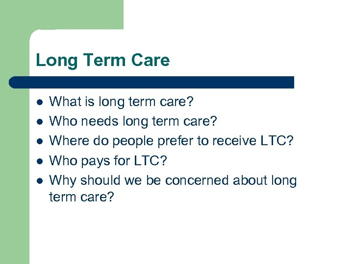 Long Term Care l l l What is long term care? Who needs long