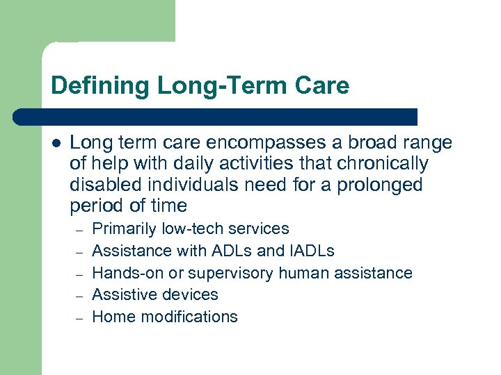Defining Long-Term Care l Long term care encompasses a broad range of help with