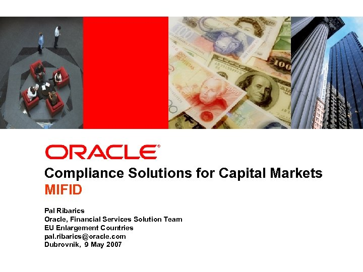 Compliance Solutions for Capital Markets MIFID Pal Ribarics Oracle, Financial Services Solution Team EU