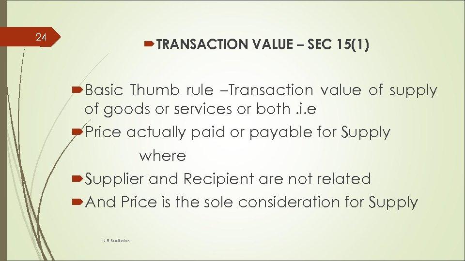 24 TRANSACTION VALUE – SEC 15(1) Basic Thumb rule –Transaction value of supply of