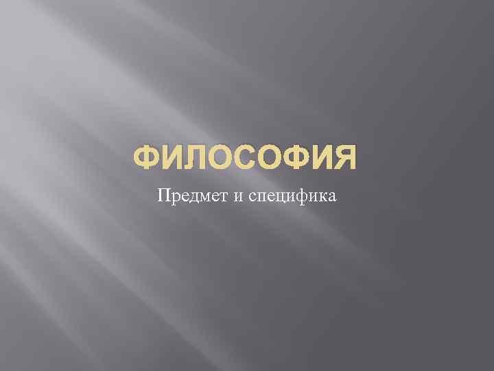 ФИЛОСОФИЯ Предмет и специфика