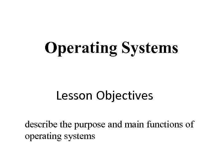 Operating Systems Lesson Objectives describe the purpose and main functions of operating systems