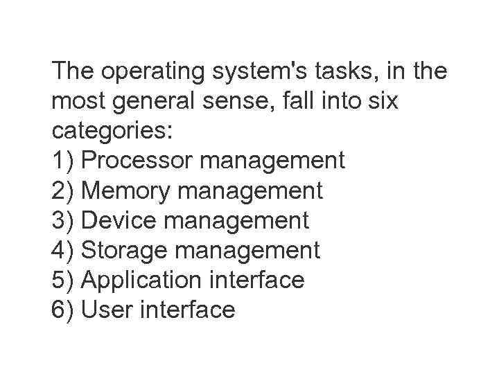 The operating system's tasks, in the most general sense, fall into six categories: 1)