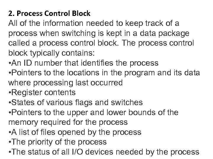 2. Process Control Block All of the information needed to keep track of a